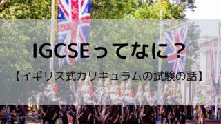 IGCSEとは?イギリス系インターナショナルスクールの試験の話教えます