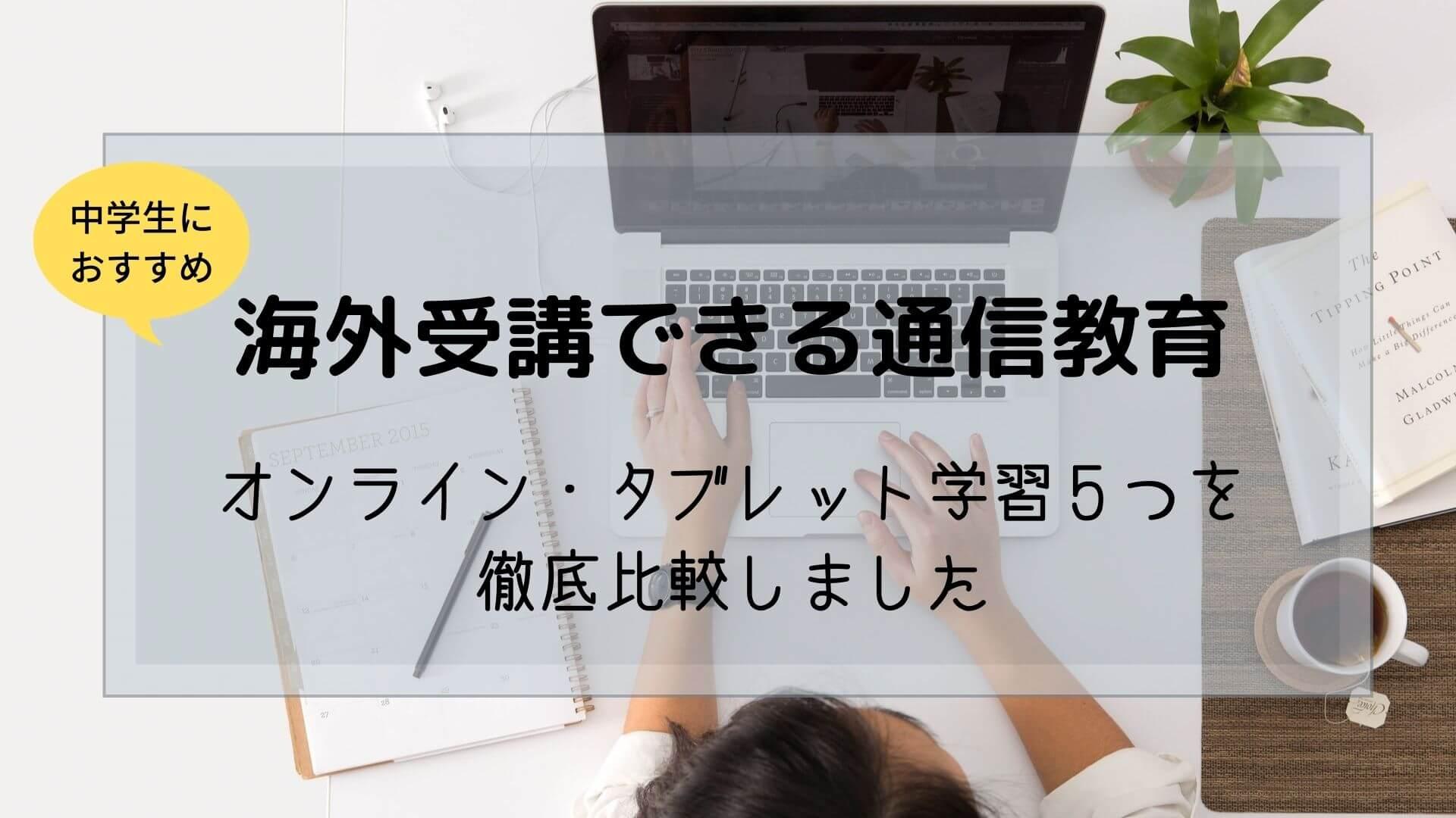 【海外受講の中学生】オンライン・タブレット学習の通信教育徹底比較
